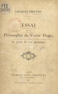 Jacques Heugel - Essai sur la philosophie de Victor Hugo, du point de vue gnostique.