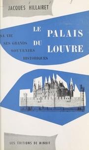 Jacques Hillairet - Le palais du Louvre : sa vie, ses grands souvenirs historiques.