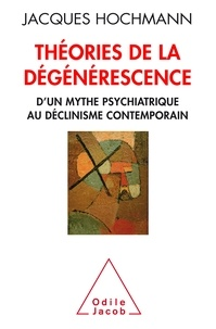 Jacques Hochmann - Théorie de la dégénérescence - D'un mythe psychiatrique au déclinisme contemporain.