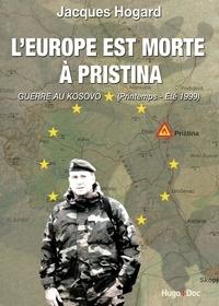 Jacques Hogard - L'Europe est morte à Pristina - Guerre au Kosovo (printemps-été 1999).