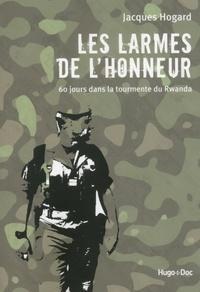 Jacques Hogard - Les larmes de l'honneur - 60 jours dans la tourmente du Rwanda.