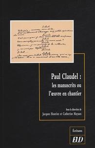 Jacques Houriez et Catherine Mayaux - Paul Claudel : les manuscrits ou l'oeuvre en chantier.