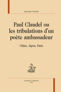 Jacques Houriez - Paul Claudel ou les tribulations d'un poète ambassadeur - Chine, Japon, Paris.