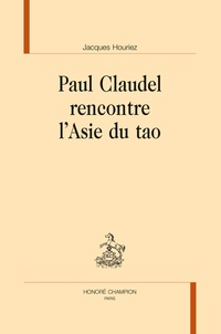 Jacques Houriez - Paul Claudel rencontre l'Asie du tao.
