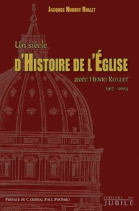 Un siècle d'histoire de l'Eglise avec Henri Rollet (1917-2003) - Jacques-Hubert Rollet |