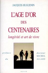 Jacques Huguenin - L'âge d'or des centenaires - Longévité et art de vivre.