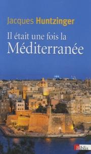 Jacques Huntzinger - Il était une fois la Méditerranée.