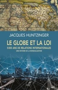 Jacques Huntzinger - Le globe et la loi - 5000 ans de relations internationales - Une histoire de la mondialisation.