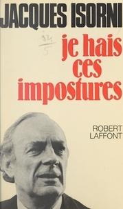Jacques Isorni - Je hais ces impostures.