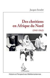 Jacques Izoulet - Des chrétiens en Afrique du Nord (1945-1962).