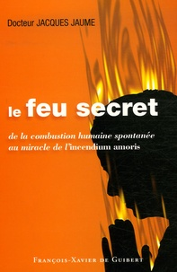 Jacques Jaume - Le feu secret - De la combustion humaine spontanée au miracle de l'incendium amoris.