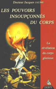 Jacques Jaume - Les pouvoirs insoupçonnés du corps. - La révélation du corps glorieux.