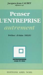Jacques-Jean Caubet et Alain Deleu - Penser l'entreprise autrement.