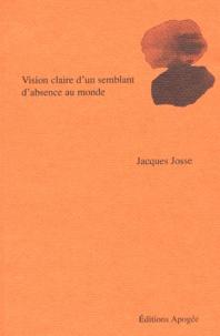 Jacques Josse - Vision claire d'un semblant d'absence au monde.