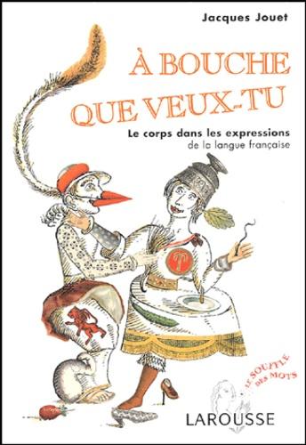 Jacques Jouet - A bouche que veux-tu - Le corps dans les expressions de la langue française.