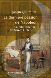 Jacques Jourquin - La dernière passion de Napoléon - La bibliothèque de Sainte-Hélène.