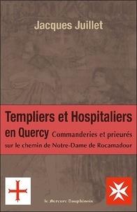 Les Templiers et Hospitaliers en Quercy- Commanderies et prieurés sur le chemin de Notre-Dame de Rocamadour - Jacques Juillet |