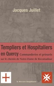 Jacques Juillet - Les Templiers et Hospitaliers en Quercy - Commanderies et prieurés sur le chemin de Notre-Dame de Rocamadour.