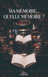 Jacques Juillet - Ma mémoire… Quelle mémoire ?.