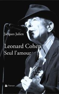 Jacques Julien et Chantal Ringuet - Leonard Cohen. Seul l'amour.