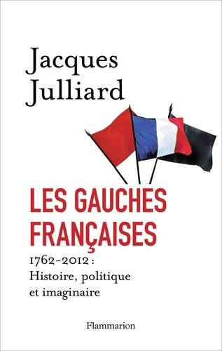Les gauches françaises. 1762-2012 : Histoire, politique et imaginaire