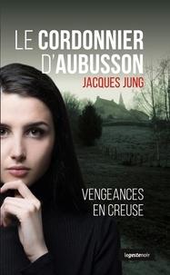 Jacques Jung - Cordonnier d'Aubusson - Vengeances en Creuse.