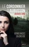 Jacques Jung - Le cordonnier d'Aubusson - Vengeances en Creuse.