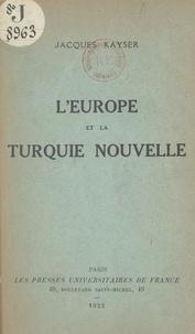 Jacques Kayser - L'Europe et la Turquie nouvelle.
