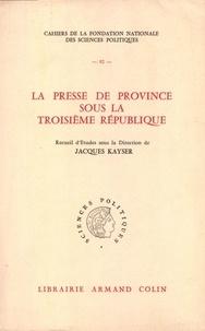 Jacques Kayser - La presse de province sous la Troisième République.