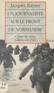 Jacques Kayser - Un journaliste sur le front de Normandie - Carnet de route juillet-août 1944.