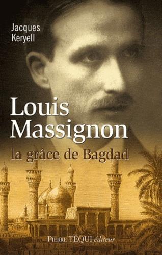 Jacques Keryell - Louis Massignon - La grâce de Bagdad.