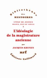 Jacques Krynen - L'Etat de justice, France, XIIIe-XXe siècle - Tome 1, L'idéologie de la magistrature ancienne.