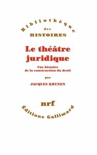 Jacques Krynen - Le théâtre juridique - Une histoire de la construction du droit.