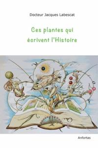 Jacques Labescat - Ces plantes qui écrivent l'Histoire.