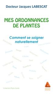 Jacques Labescat - Mes ordonnances de plantes - Comment se soigner naturellement.