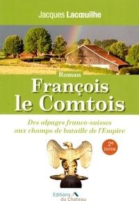 Jacques Lacoeuilhe - François le Comtois - Des alpages franco-suisses aux champs de bataille de l'Empire.