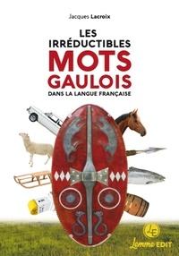 Jacques Lacroix - Les irréductibles mots gaulois dans la langue française.