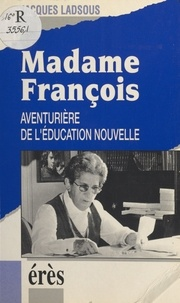 Jacques Ladsous - Madame François - Aventurière de l'éducation nouvelle.