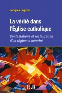 Jacques Lagroye - La vérité dans l'Eglise catholique - Contestations et restauration d'un régime d'autorité.