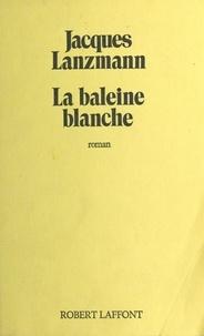 Jacques Lanzmann - La Baleine blanche.