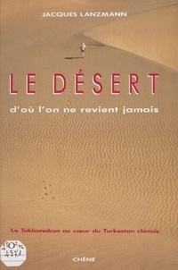 Jacques Lanzmann et Hervé Derain - Le désert d'où l'on ne revient jamais - Le Taklamakan au cœur du Turkestan chinois.