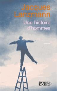 Jacques Lanzmann - Une histoires d'hommes.