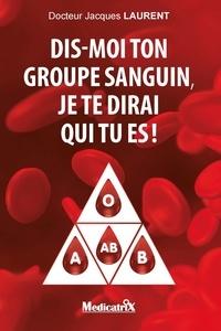 Jacques laurent Docteur - Dis-moi ton groupe sanguin, je te dirai qui tu es?!.
