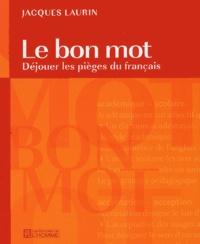 Jacques Laurin - Le bon mot - Déjouer les pièges du français.