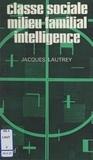 Jacques Lautrey - Classe sociale, milieu familial, intelligence.