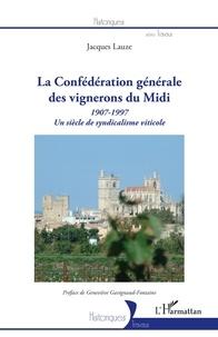 Jacques Lauze - La Confédération générale des vignerons du Midi - Un siècle de syndicalisme viticole (1907-1997).
