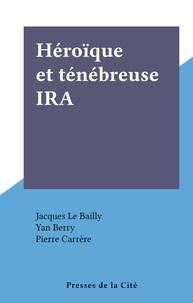 Jacques Le Bailly et Yan Berry - Héroïque et ténébreuse IRA.