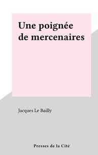 Jacques Le Bailly - Une poignée de mercenaires.