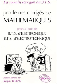 Jacques Le Bras - Problèmes corrigés de Mathématiques posés à l'écrit des BTS d'Electronique, BTS d'Electrotechnique.