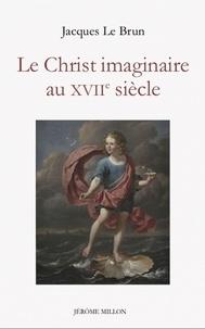 Jacques Le Brun - Le Christ imaginaire au XVIIe siècle.
